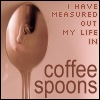 romanyg: I have measured out my life. (other: prufrock coffee spoons)