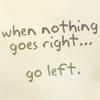 cancoydu: ([s] when nothing goes right - go left)