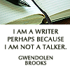 kirchara: I am a writer perhaps because I am not a talker. -- Gwendolen Brooks (Writer not talker)
