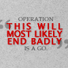 azurelunatic: Operation 'This will most likely end badly' is a go. (end badly)