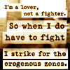 epiphanyx7: I'm a Lover, Not a Fighter, so when I do have to fight I strike for the erogenous zones (My Lover-not-a-Fighter Icon)