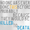 "strina: text only ""no one has ever done this before probably because they would be killed to death"" (txt - killed to death)"