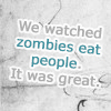"strina: text only ""we watched zombies eat people. it was great."" (txt - zombies)"