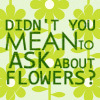galateus: Didn't you mean to ask about FLOWERS? (Dnyarri's flowers)