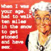 "jesse_the_k: Elderly smiling white woman captioned ""When I was your age I had to walk ten miles in the snow to get stoned & have sex"" (old fogey)"