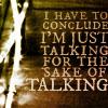 "veleda_k: Text says, ""I have to conclude that I'm talking just for the sake of talking."" (Blah blah blah)"
