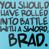 "strina: text only ""you should have rolled into battle with a sword, brad"" (gk - sword)"