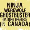 kabocha_kitsune: Text: NINJA WEREWOLF GHOSTBUSTER (BATTLING DRAGONS) (IN CANADA) (Default)