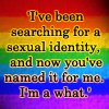 highlyeccentric: I've been searching for a sexual identity, and now you've named it for me: I'm a what. (Sexual what)