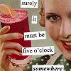 chickgonebad: Surely it must be 5 'clock somewhere  (cocktails, five o'clock)