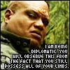 cesy: Teal'c: I am being diplomatic. You will observe this from the fact that you still have all your limbs. (diplomatic)