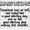 charamei: Tomorrow may be hell, but today was a good writing day, and on the good writing days nothing else matters. (NaNoWriMo: Good Writing Day)