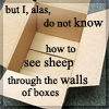 """watersword: A empty box with the words """"but I, alas, do not know how to see sheep through the walls of boxes"""" from Le petit prince (Writing: sheep through the walls of boxe)"""