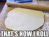 "shadowspar: Pic of rolling pin and dough w/ caption ""That's how I roll"" (that's how I roll)"