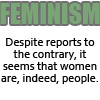jaciem: Feminism Despite reports to the contrary, it seems that women are, indeed, people. (Feminism)