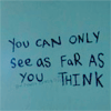 "coffeevore: Text written in paint: ""You can only see as far as you think"". (You can only see as far as you think.)"