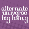 "zeldaophelia: has text ""Alternate Universe Big Bang"" (big bang || AU Big Bang)"