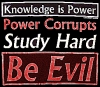 "thestudiesof7rin: Text says ""Knowledge is Power. Power corrupts. Study hard. Be evil."""" (Default)"