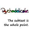 "psychodelicate: this is an icon: it says Psychodelicate with a rainbow background followed by the words ""the subtext is the whole point"" (Default)"