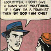 thingswithwings: look kitten, if I say I'm a feminist, then by god I am one! (queer - I say I'm a feminist!)