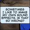 brownbetty: word balloon: Sometimes I like to make my own sound effects.  Is that so wrong? (FX)