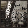 highlyeccentric: text: put on your big girl corset and deal with it (big girl corset)