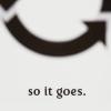 "randomling: The words ""so it goes"" (from Slaughterhouse Five by Kurt Vonnegut). (so it goes)"