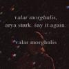 """bigmess: """"valar morghulis"""" ~ all men must die (arya)"""