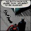 dizmo: Out of context comics scan.  Batman and Superman walking. Superman: We both know for sure, now. We want to be married. (comics: bats/supes want to be married)