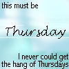 firiel: This must be Thursday. I never could get the hang of Thursdays. (H2G2 Thursday)