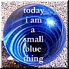 "darchildre: a large blue marble.  text:  ""today I am a small blue thing"" (cool and smooth and curious)"