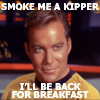 "amyfortuna: Jim Kirk, saying ""smoke me a kipper, I'll be back for breakfast."" (kipper)"