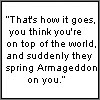 nike: Good Omens quote: That's how it goes; you think you're on top of the world, and suddenly they spring Armageddon on you. (spring armageddon on you)