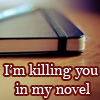 ambersweet: I'm killing you in my novel. (killing you)