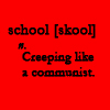 tomboy_typist: School: Creeping like a communist. (Quote | Demotivated about School)