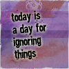 tomboy_typist: Today is a day for ignoring things. (Quote | Denial)