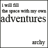 """labellementeuse: """"i will fill up the space with my own adventures/--archy"""" (misc my own adventures)"""