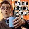 trillianastra: (what idiot caffeinated the doctor?)