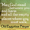 ginkage: May God stand between you and harm and all the empty places you must walk. (egyptian prayer)