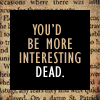 trouble: Text: You'd be more interesting dead (dead)