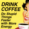 """muskruid: the caption, """"drink coffee! do stupid things faster with more energy"""" (lulz)"""
