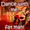light_shade: (Dance with me fat man!)