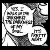 "jamjar: ""Yes, I walk in the darkness.  The darkness of my soul.  It's pretty neat."" (darkness of my soul)"