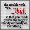 tibicina: text: 'The trouble with you, ibid, is that you think you're the biggest, bloody authority on everything' (ibid)