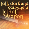 "anya_elizabeth: ""Tall, dark and carrying a lethal weapon."" (tall dark and carrying a lethal weapon)"