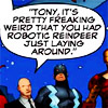 muccamukk: The Illuminate, with Xavier saying: Tony, it's pretty freaking weird that you had a robotic reindeer just lying around. (Marvel: Christmas)