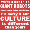 "swordage: Text reading ""We're a bunch of giant robots that turn into vehicles, I'm sorry if our culture is different than yours."" (tf sorry about our culture ol chap)"