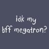 swordage: idk, my bff Megatron? (tf idk my bff Megatron)