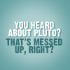 thingswithwings: you heard about pluto? that's messed up right? (psych - you heard about pluto?)
