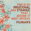 felinephoenix: Irrational? Strange? Must be humans. (animorphs - damn irrational humans)